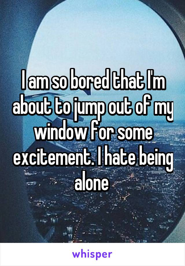 I am so bored that I'm about to jump out of my window for some excitement. I hate being alone