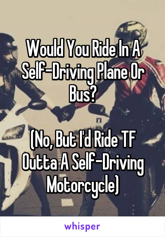 Would You Ride In A Self-Driving Plane Or Bus?  (No, But I'd Ride TF Outta A Self-Driving Motorcycle)