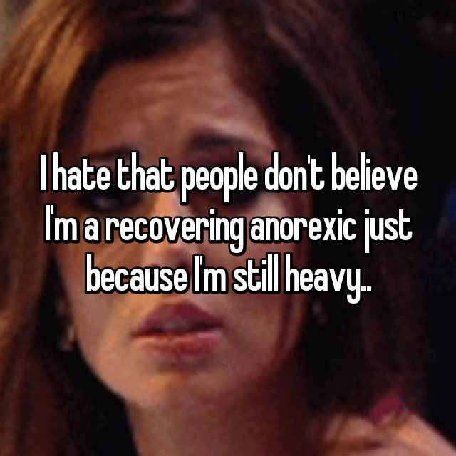 I hate that people don't believe I'm a recovering anorexic just because I'm still heavy..