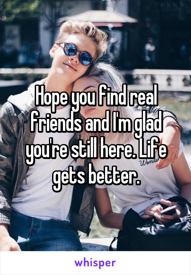 Hope you find real friends and I'm glad you're still here. Life gets better.
