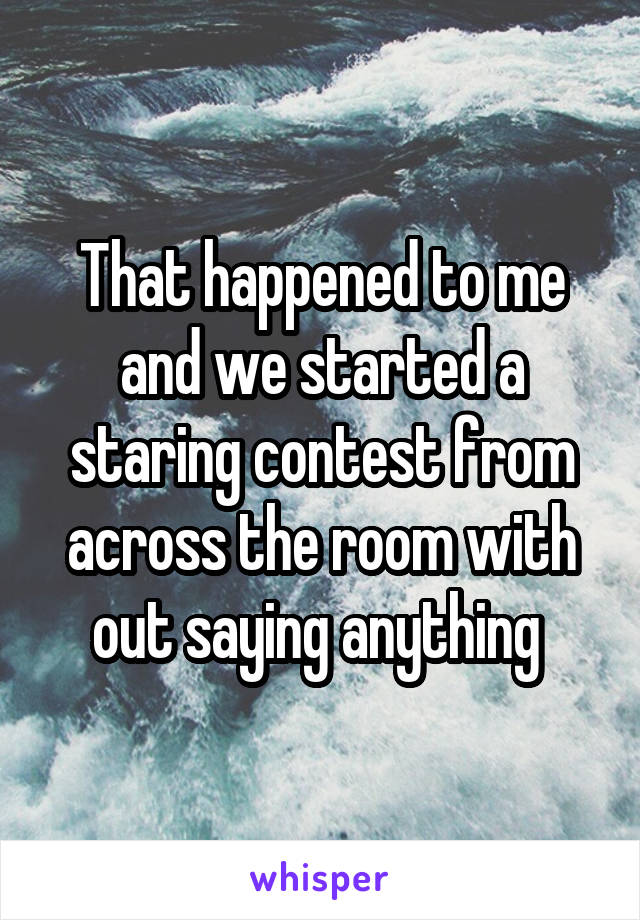 That happened to me and we started a staring contest from across the room with out saying anything