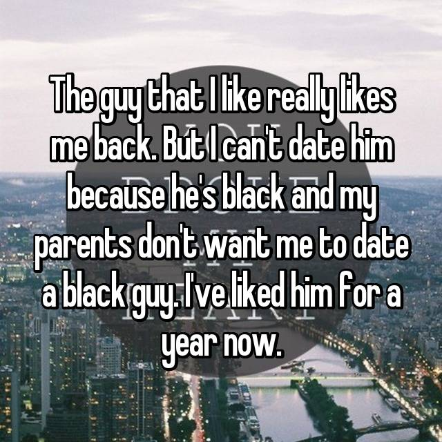 The guy that I like really likes me back. But I can't date him because he's black and my parents don't want me to date a black guy. I've liked him for a year now.