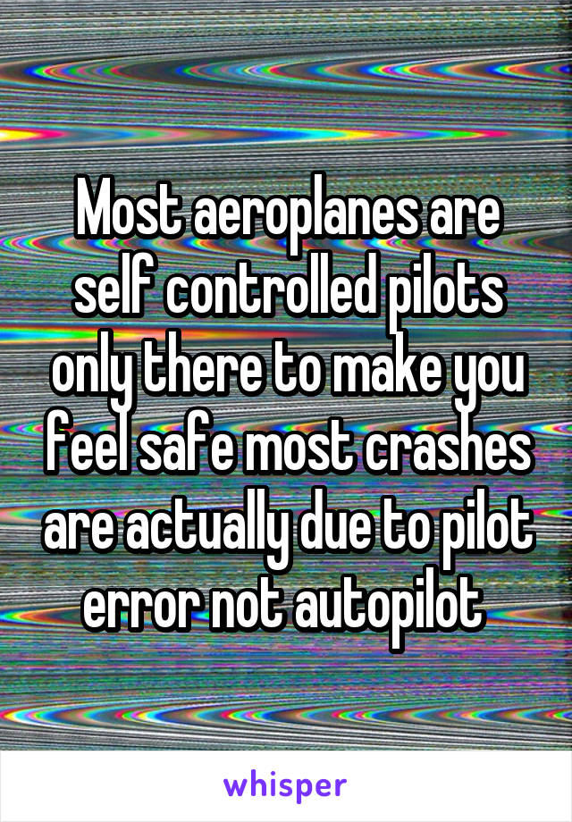 Most aeroplanes are self controlled pilots only there to make you feel safe most crashes are actually due to pilot error not autopilot