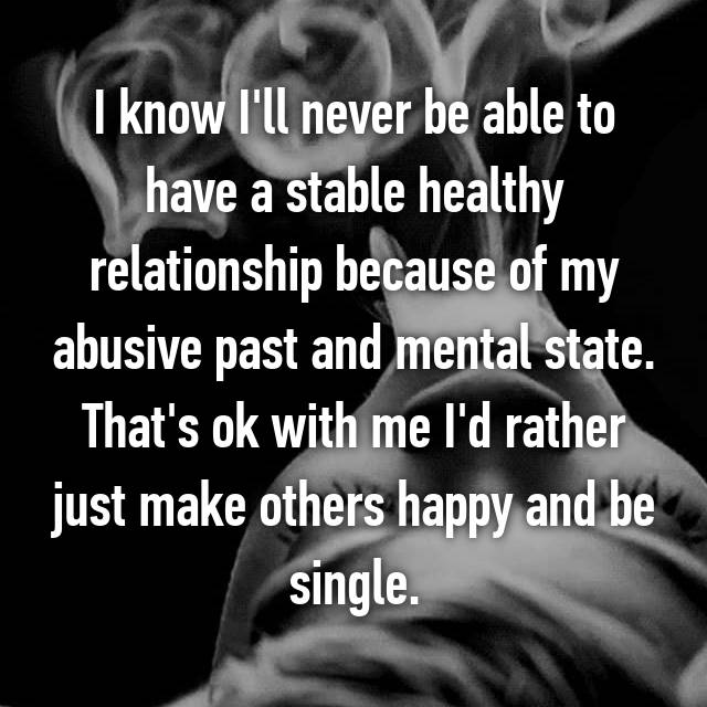 I know I'll never be able to have a stable healthy relationship because of my abusive past and mental state. That's ok with me I'd rather just make others happy and be single.