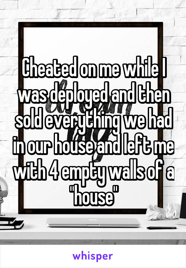 """Cheated on me while I was deployed and then sold everything we had in our house and left me with 4 empty walls of a """"house"""""""