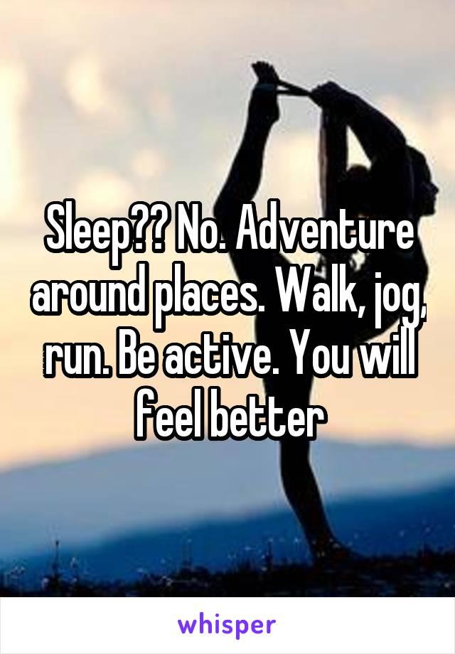 Sleep?? No. Adventure around places. Walk, jog, run. Be active. You will feel better