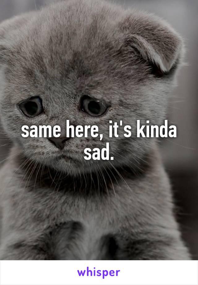 same here, it's kinda sad.
