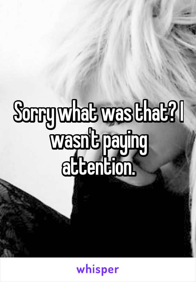 Sorry what was that? I wasn't paying attention.