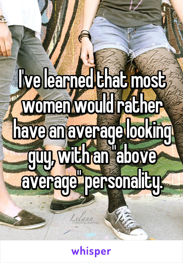 "I've learned that most women would rather have an average looking guy, with an ""above average"" personality."
