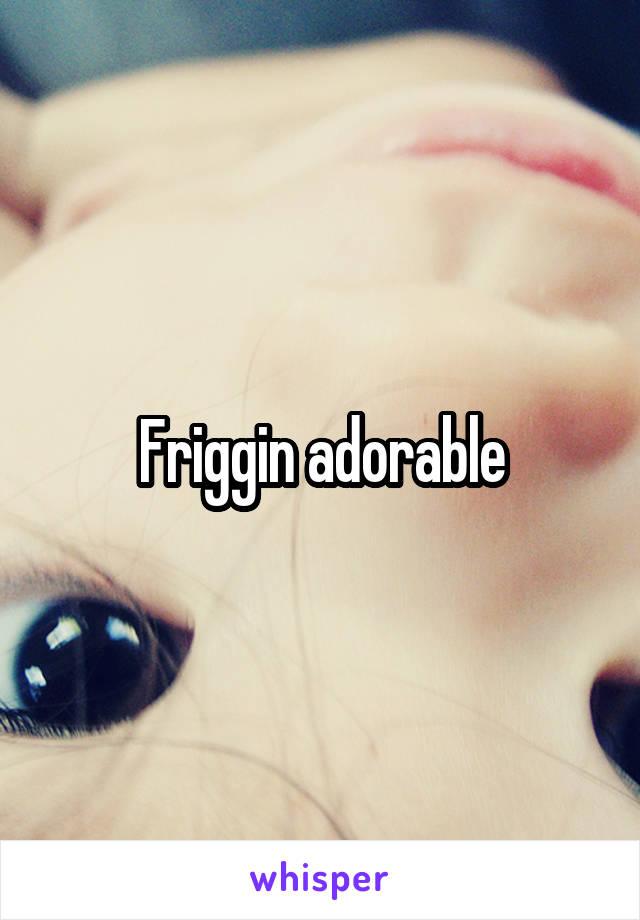 Friggin adorable