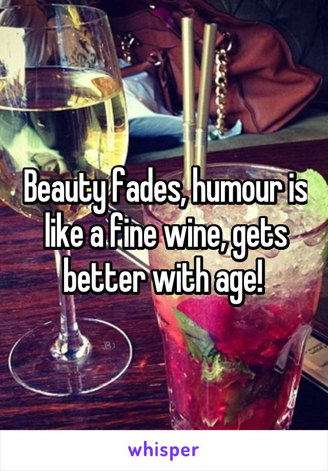 Beauty fades, humour is like a fine wine, gets better with age!