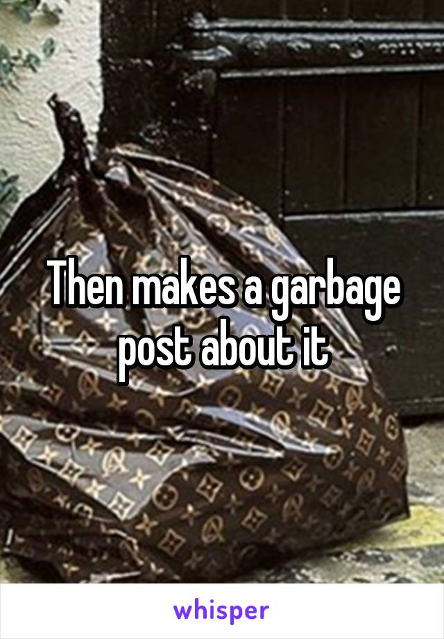 Then makes a garbage post about it