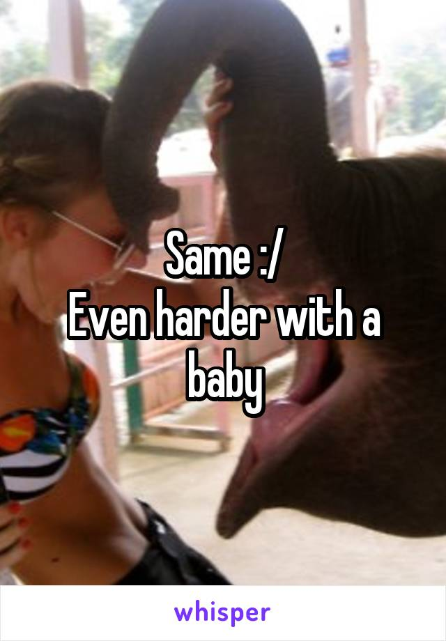 Same :/ Even harder with a baby