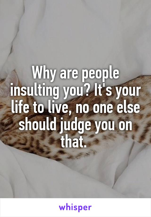 Why are people insulting you? It's your life to live, no one else should judge you on that.
