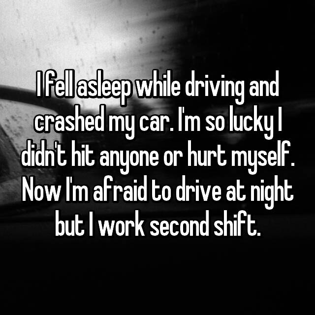I fell asleep while driving and crashed my car. I'm so lucky I didn't hit anyone or hurt myself. Now I'm afraid to drive at night but I work second shift.