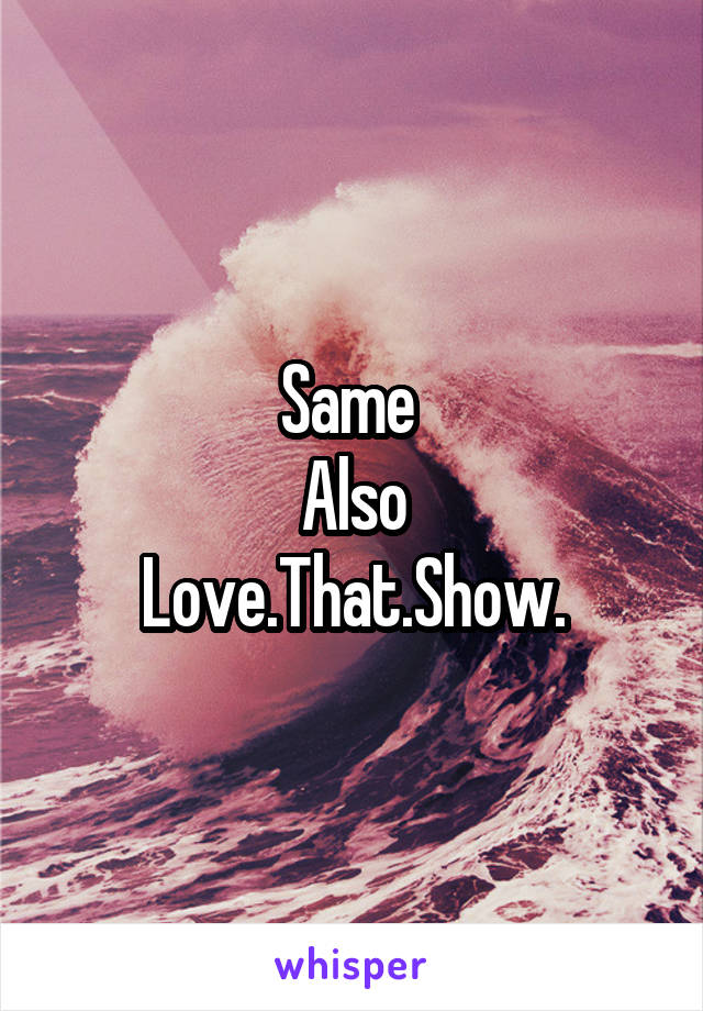 Same  Also Love.That.Show.
