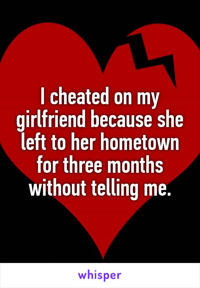 I cheated on my girlfriend because she left to her hometown for three months without telling me.