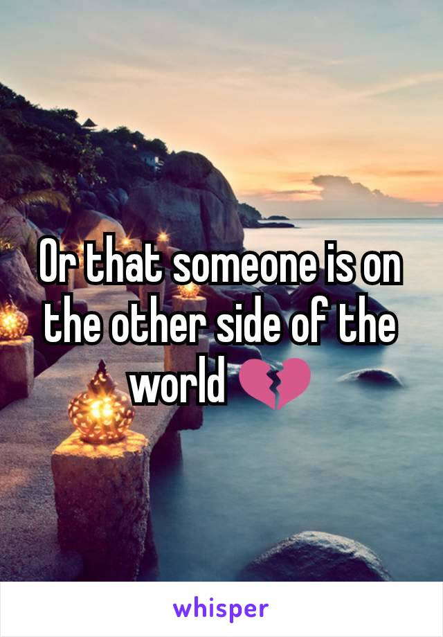 Or that someone is on the other side of the world 💔
