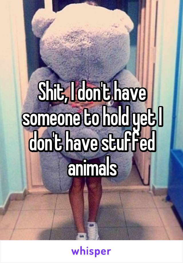 Shit, I don't have someone to hold yet I don't have stuffed animals