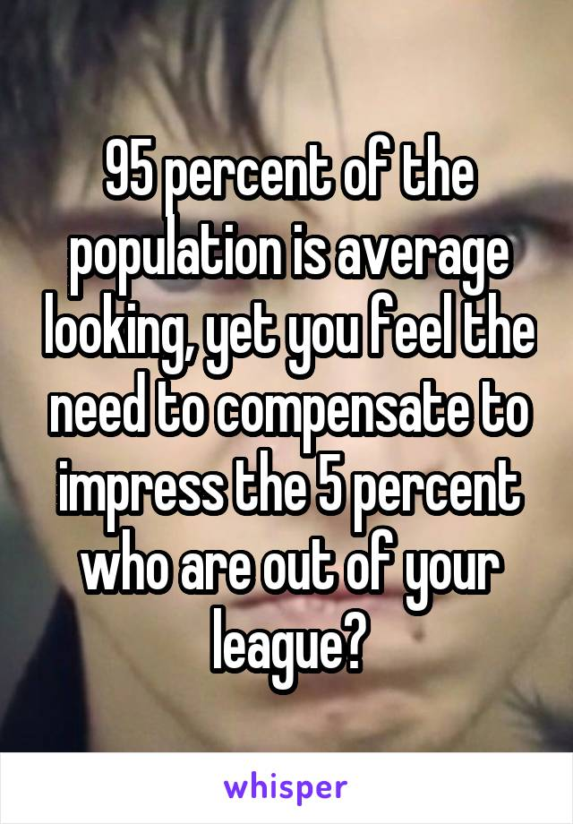 95 percent of the population is average looking, yet you feel the need to compensate to impress the 5 percent who are out of your league?