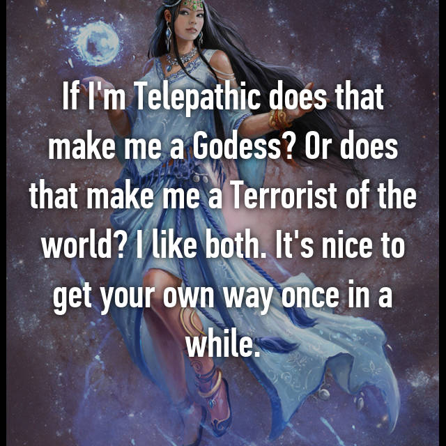 If I'm Telepathic does that make me a Godess? Or does that make me a Terrorist of the world? I like both. It's nice to get your own way once in a while.