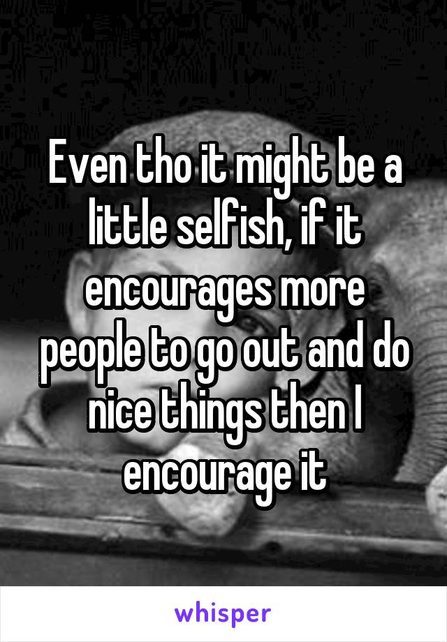 Even tho it might be a little selfish, if it encourages more people to go out and do nice things then I encourage it