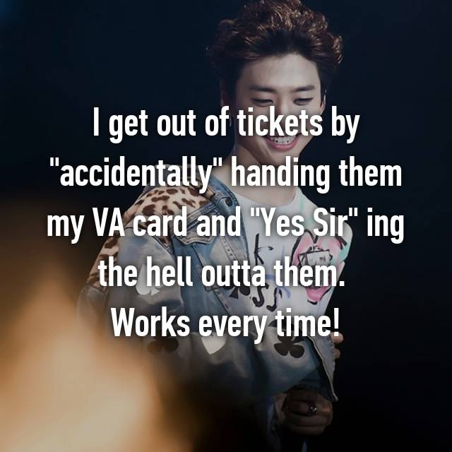 "I get out of tickets by ""accidentally"" handing them my VA card and ""Yes Sir"" ing the hell outta them. 😬 Works every time!"