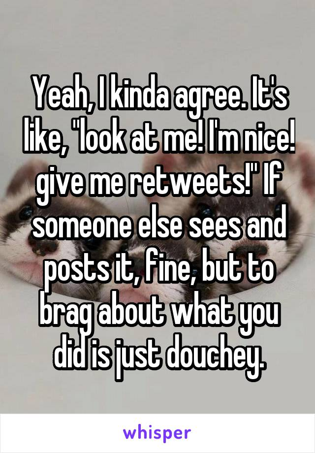 "Yeah, I kinda agree. It's like, ""look at me! I'm nice! give me retweets!"" If someone else sees and posts it, fine, but to brag about what you did is just douchey."