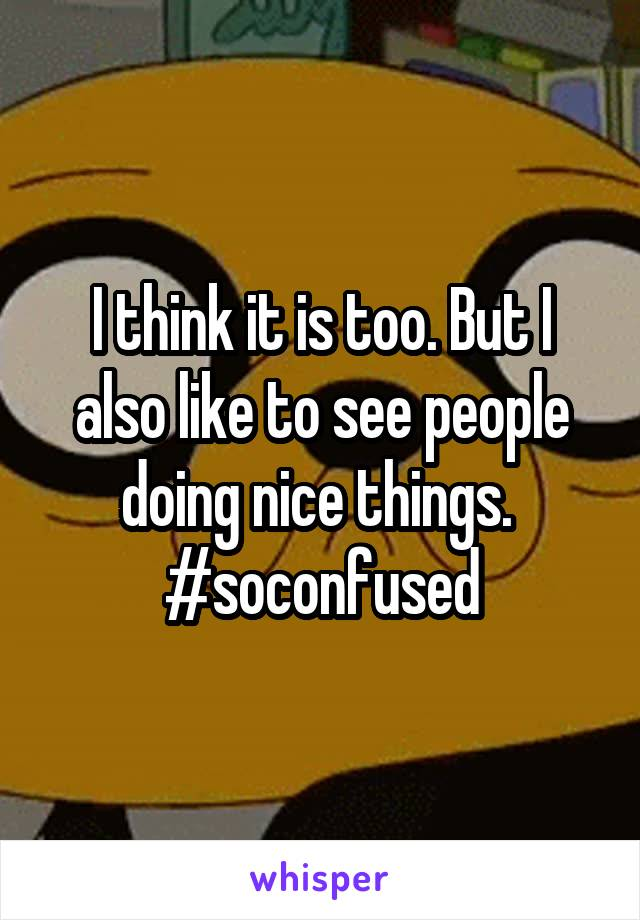 I think it is too. But I also like to see people doing nice things.  #soconfused
