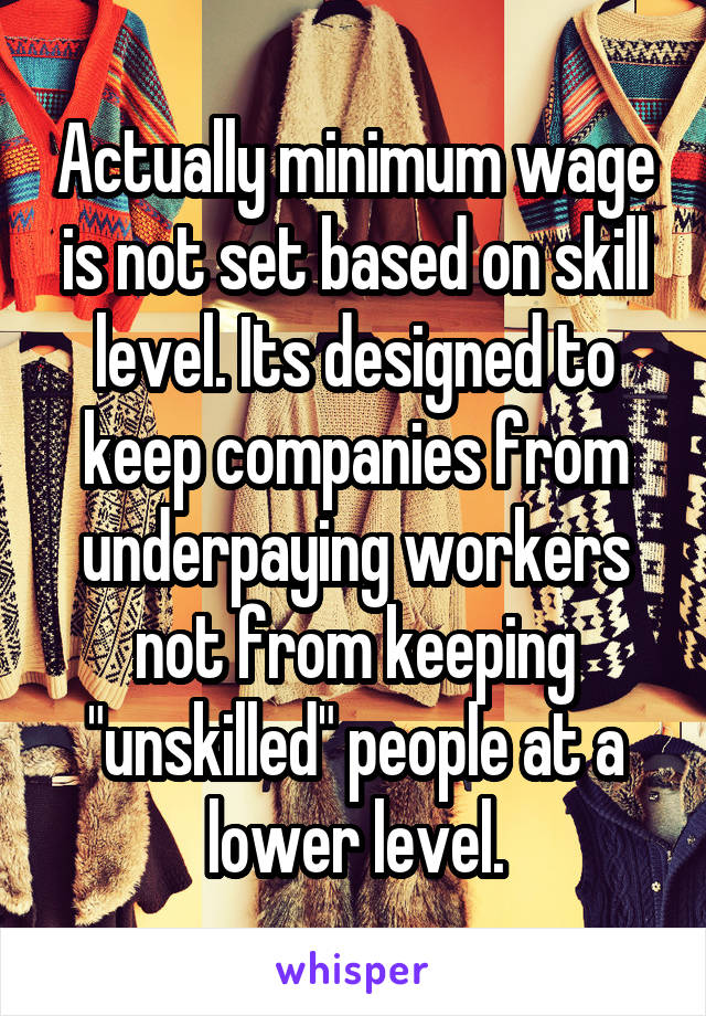 "Actually minimum wage is not set based on skill level. Its designed to keep companies from underpaying workers not from keeping ""unskilled"" people at a lower level."
