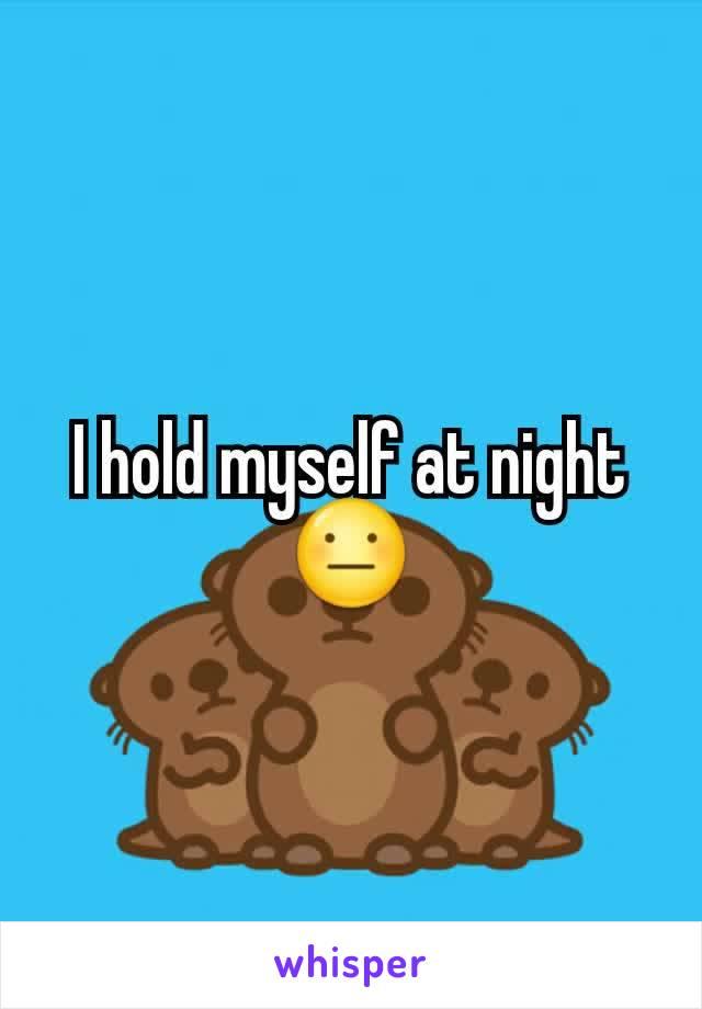 I hold myself at night😐