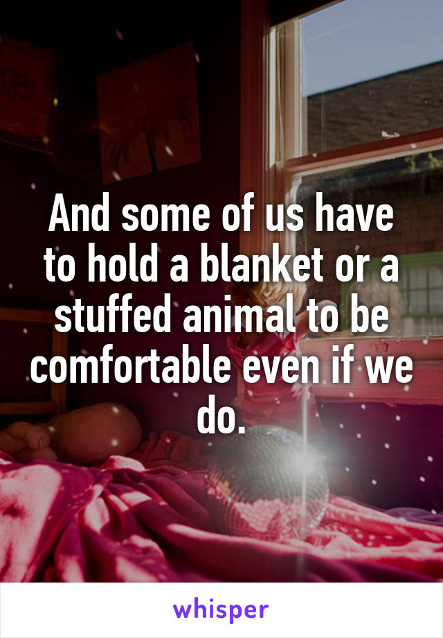 And some of us have to hold a blanket or a stuffed animal to be comfortable even if we do.