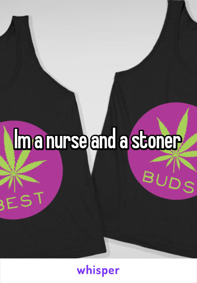 Im a nurse and a stoner