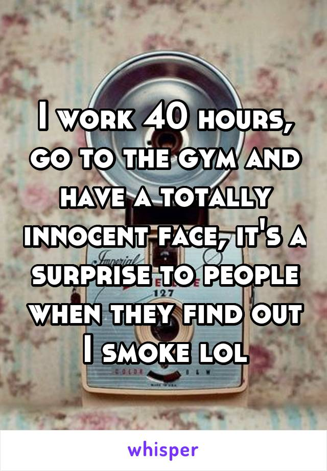 I work 40 hours, go to the gym and have a totally innocent face, it's a surprise to people when they find out I smoke lol