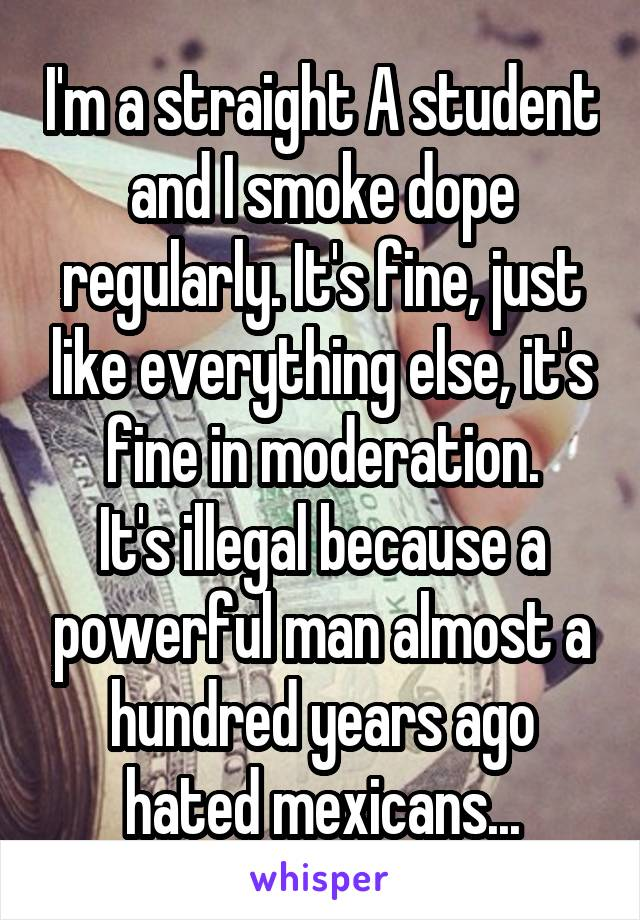 I'm a straight A student and I smoke dope regularly. It's fine, just like everything else, it's fine in moderation. It's illegal because a powerful man almost a hundred years ago hated mexicans...