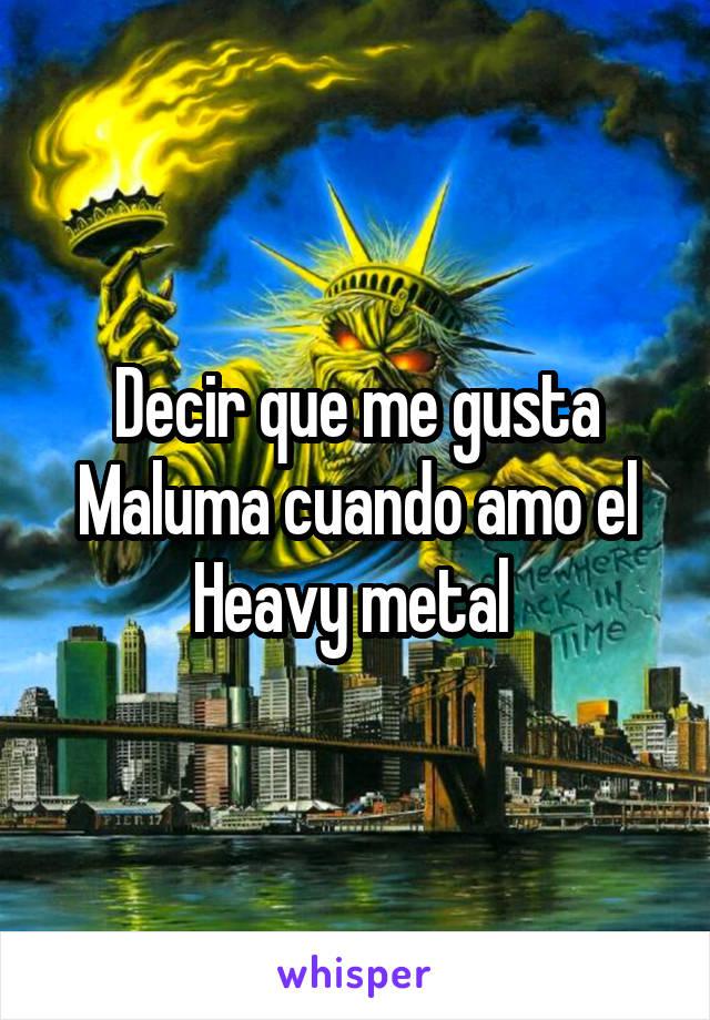 Decir que me gusta Maluma cuando amo el Heavy metal