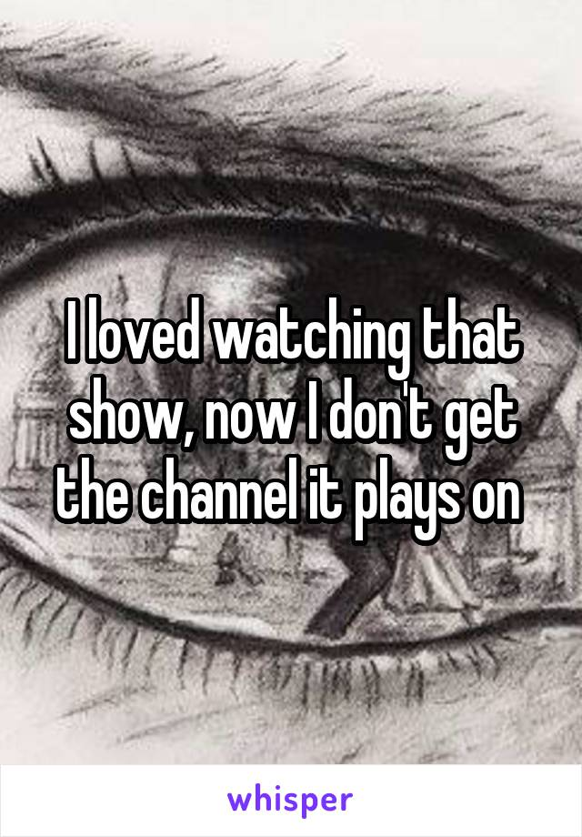 I loved watching that show, now I don't get the channel it plays on