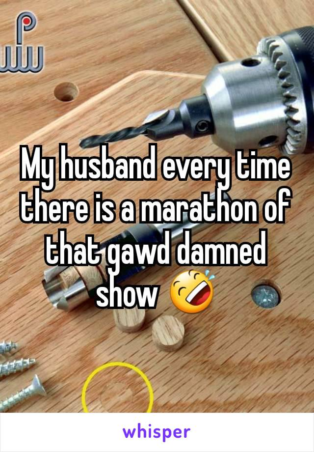 My husband every time there is a marathon of that gawd damned show 🤣
