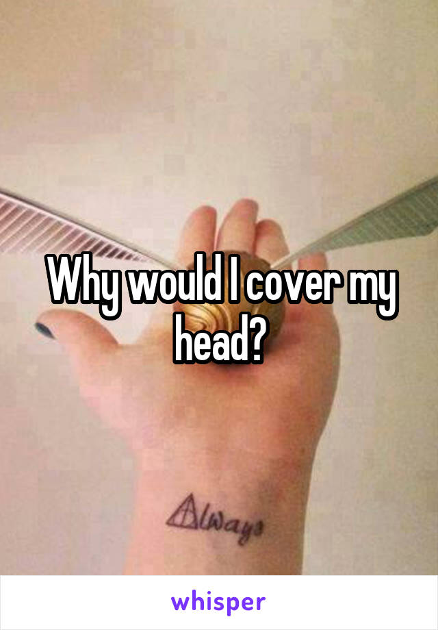 Why would I cover my head?