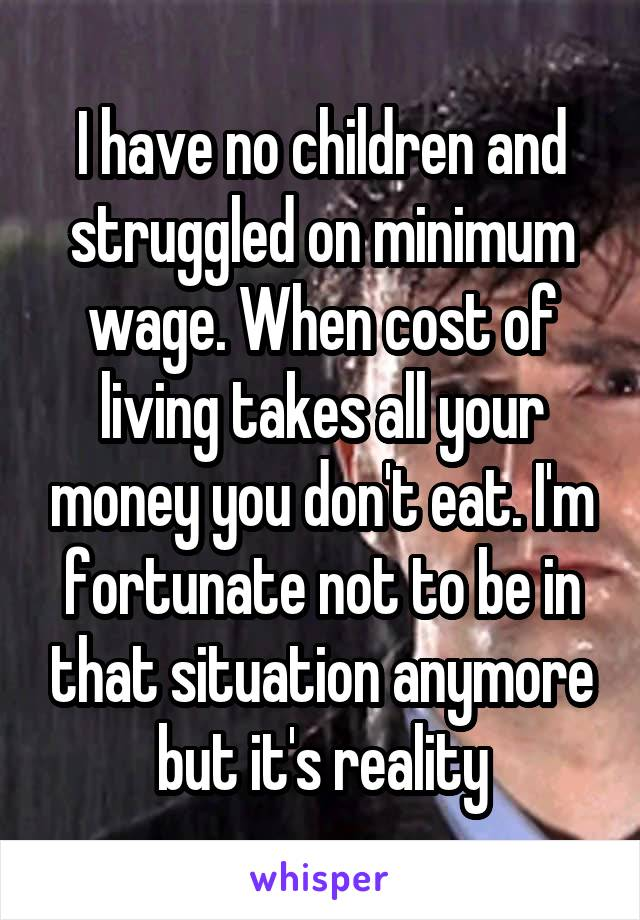 I have no children and struggled on minimum wage. When cost of living takes all your money you don't eat. I'm fortunate not to be in that situation anymore but it's reality