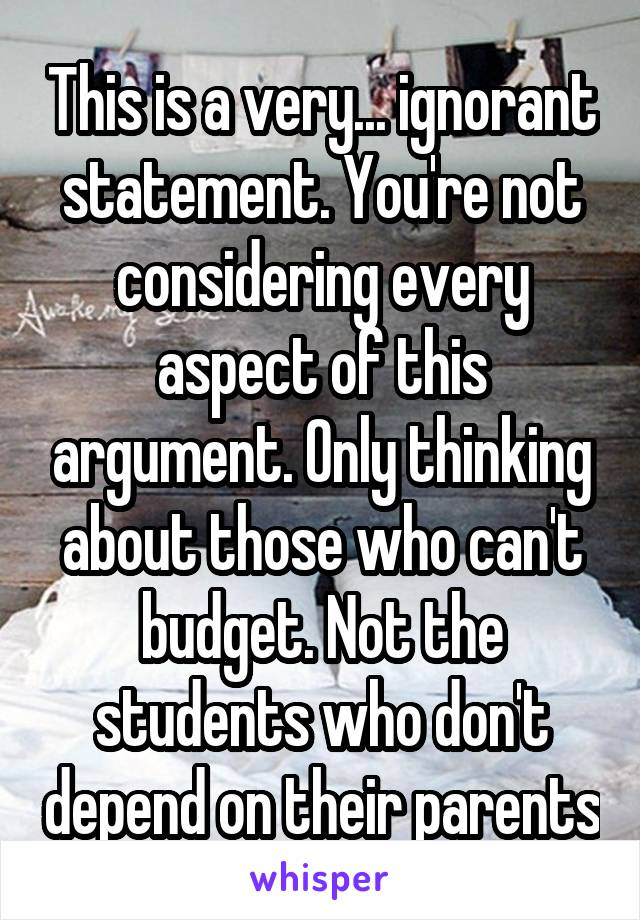 This is a very... ignorant statement. You're not considering every aspect of this argument. Only thinking about those who can't budget. Not the students who don't depend on their parents