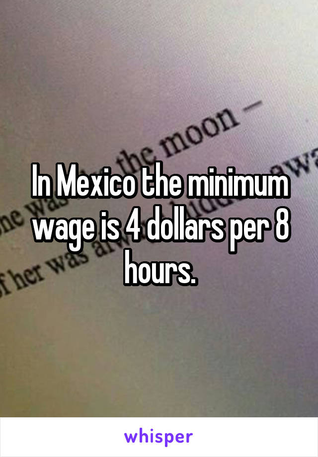 In Mexico the minimum wage is 4 dollars per 8 hours.