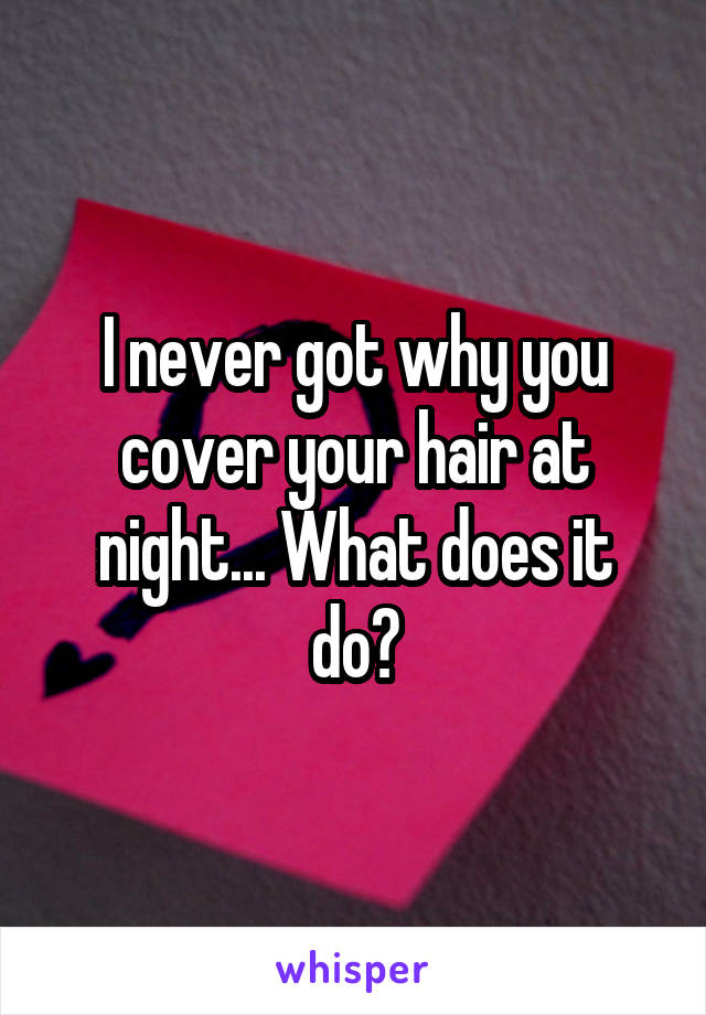 I never got why you cover your hair at night... What does it do?