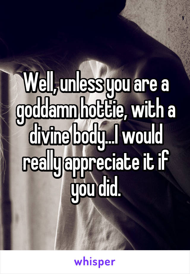 Well, unless you are a goddamn hottie, with a divine body...I would really appreciate it if you did.