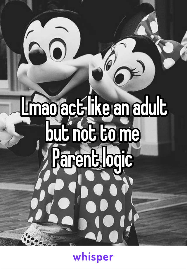 Lmao act like an adult but not to me  Parent logic