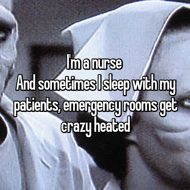 I'm a nurse  And sometimes I sleep with my patients, emergency rooms get crazy heated