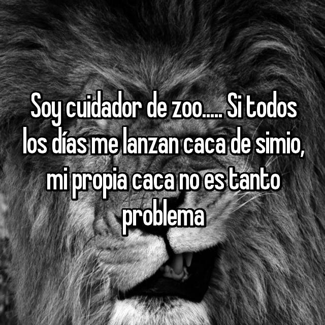 Soy cuidador de zoo..... Si todos los días me lanzan caca de simio, mi propia caca no es tanto problema