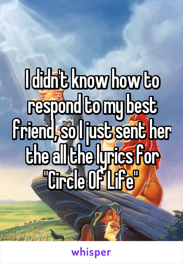 """I didn't know how to respond to my best friend, so I just sent her the all the lyrics for """"Circle Of Life"""""""