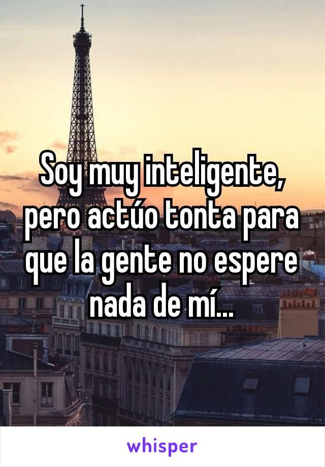 Soy muy inteligente, pero actúo tonta para que la gente no espere nada de mí...