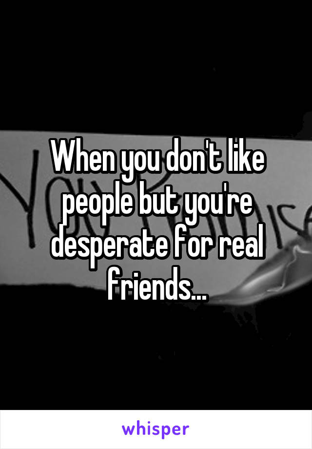 When you don't like people but you're desperate for real friends...